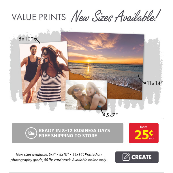 Value Prints from 25¢ each. Ready in 8-12 business days. Free shipping to store. New sizes available: 5x7†• 8x10†• 11x14â€. Printed on photography grade, 80 lbs card stock. Available online only. Create.