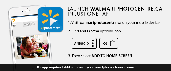 Launch walmartphotocentre.ca in just on tap. 1. Visit walmartphotocentre.ca on your mobile device. 2. Find and tap the options icon. 3. Then select ADD TO HOME SCREEN. No app required! Add our icon to your smartphone's home screen.