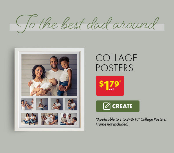 To the best dad around. Collage posters - $1.79* each. *Applicable to 1-2 - 8x10†collage posters. Frame not included. Create.