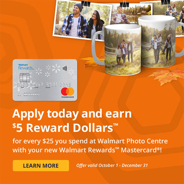 Apply today and earn $5 Reward Dollars™ for every $25 you spend at Walmart Photo Centre with your new Walmart Rewards™ Mastercard®! Learn more. Offer valid October 1 - December 31.