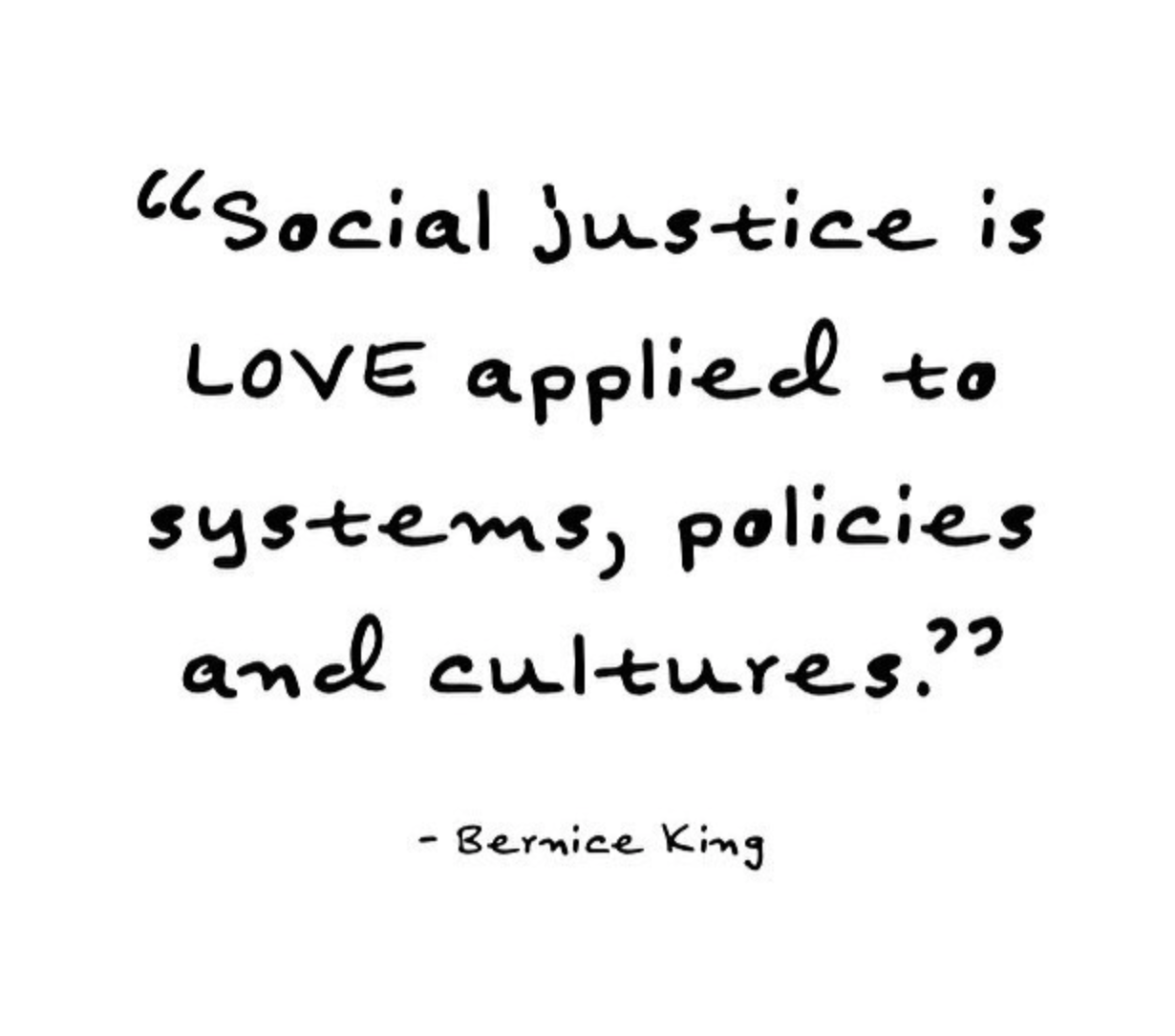 """a quote written out by hand that reads, """"social justice is love applied to systems, policies and cultures"""". quote by Bermice King."""