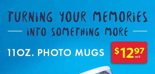 Turning your memories into something more. 11oz. Photo Mugs $12.97 each.