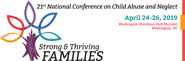 21st National Conference on Child Abuse and Neglect, April 24 to 26, 2019, Washington Wardman Park Marriott - theme is strong and thriving families.